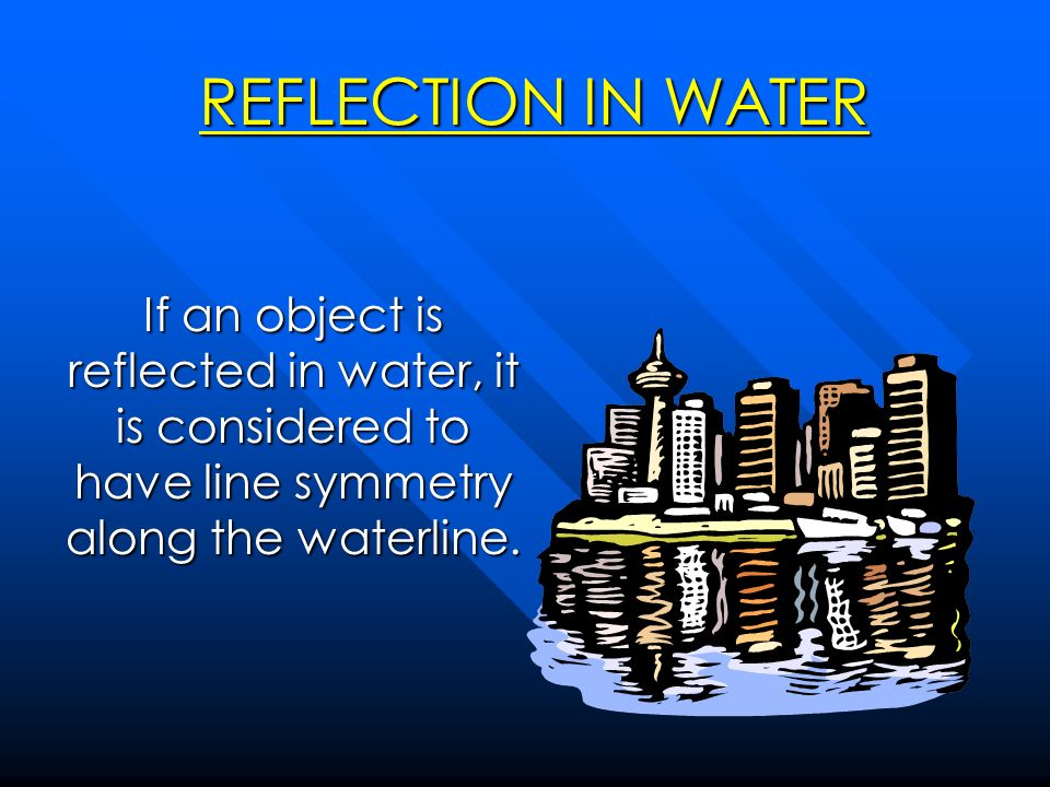 REFLECTION IN WATER If an object is reflected in water, it is considered to have line symmetry along the waterline.