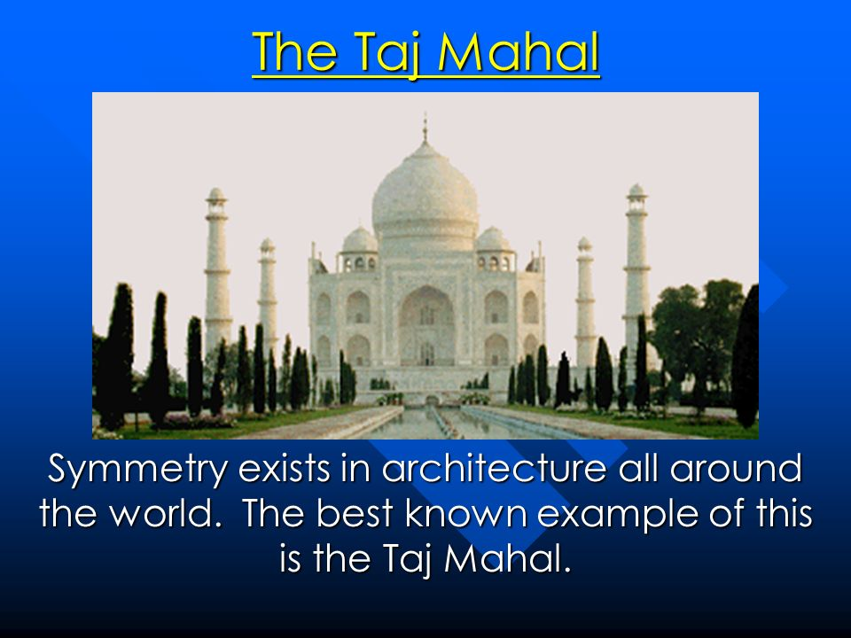 The Taj Mahal Symmetry exists in architecture all around the world. The best known example of this is the Taj Mahal.