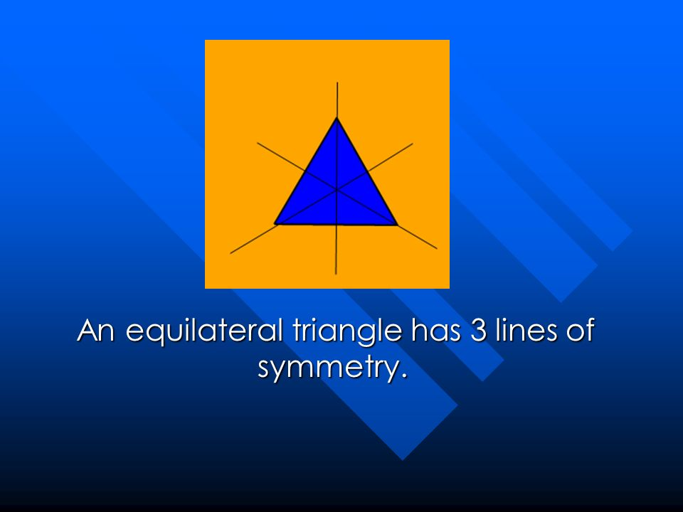 An equilateral triangle has 3 lines of symmetry.