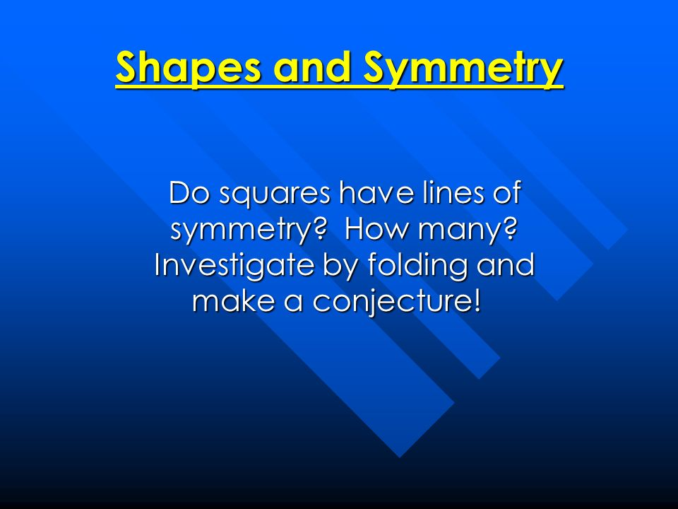Shapes and Symmetry Do squares have lines of symmetry.