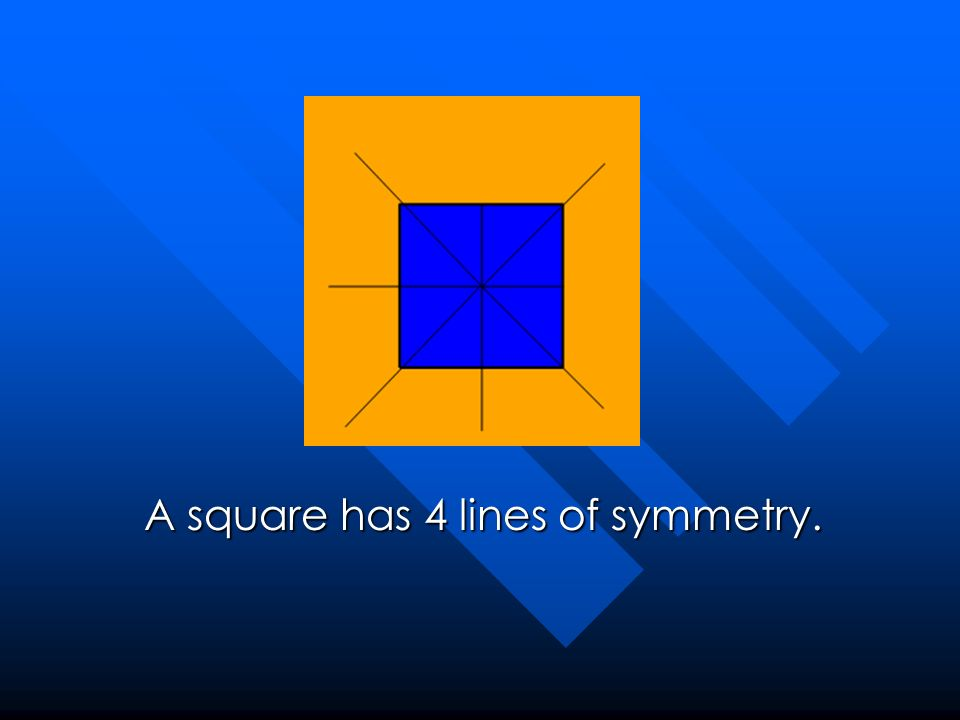 A square has 4 lines of symmetry.