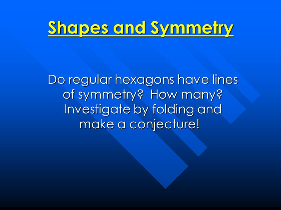 Shapes and Symmetry Do regular hexagons have lines of symmetry.