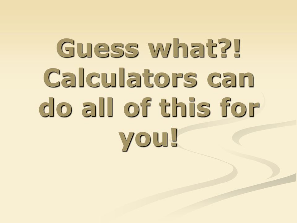 Guess what ! Calculators can do all of this for you!