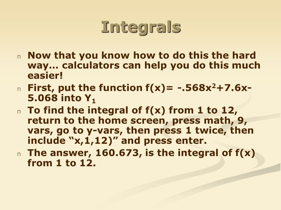 Integrals Now that you know how to do this the hard way… calculators can help you do this much easier!