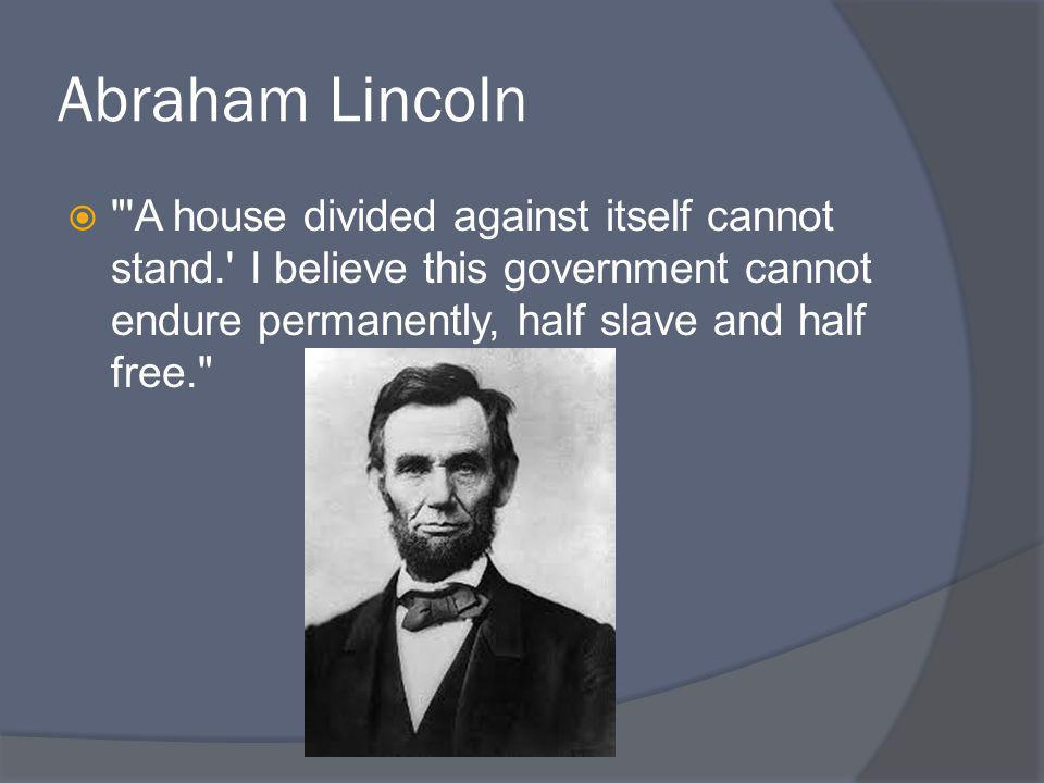 Abraham Lincoln A house divided against itself cannot stand. I believe this government cannot endure permanently, half slave and half free.