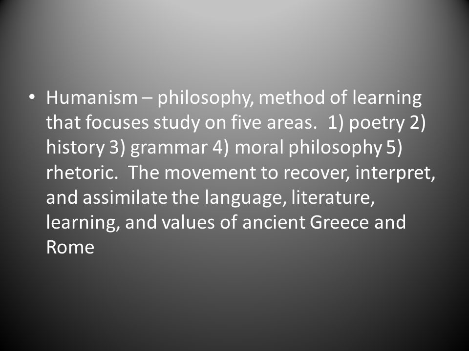 Humanism – philosophy, method of learning that focuses study on five areas.