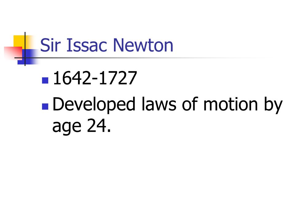 Sir Issac Newton 1642-1727 Developed laws of motion by age 24.