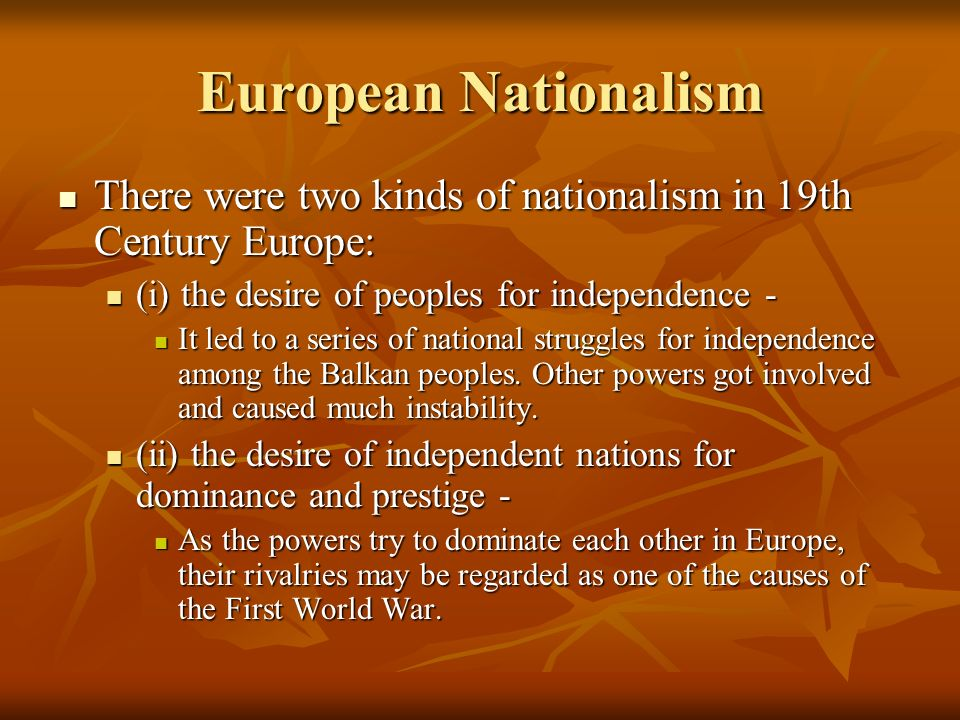 European Nationalism There were two kinds of nationalism in 19th Century Europe: (i) the desire of peoples for independence -