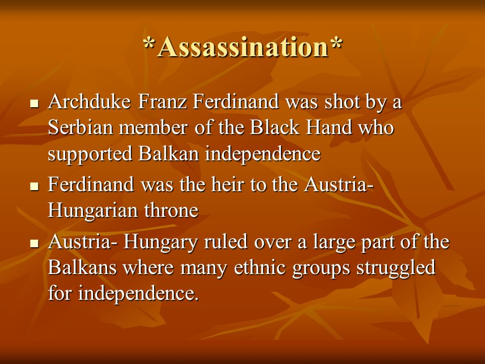 *Assassination* Archduke Franz Ferdinand was shot by a Serbian member of the Black Hand who supported Balkan independence.