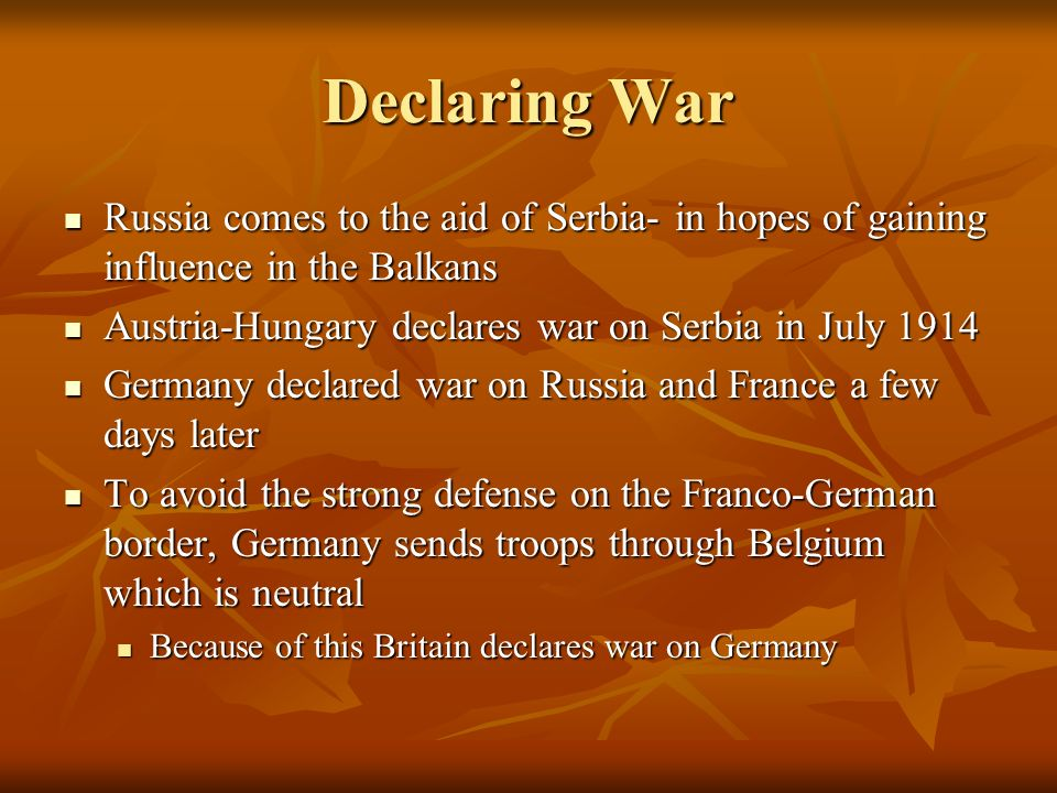 Declaring War Russia comes to the aid of Serbia- in hopes of gaining influence in the Balkans. Austria-Hungary declares war on Serbia in July 1914.