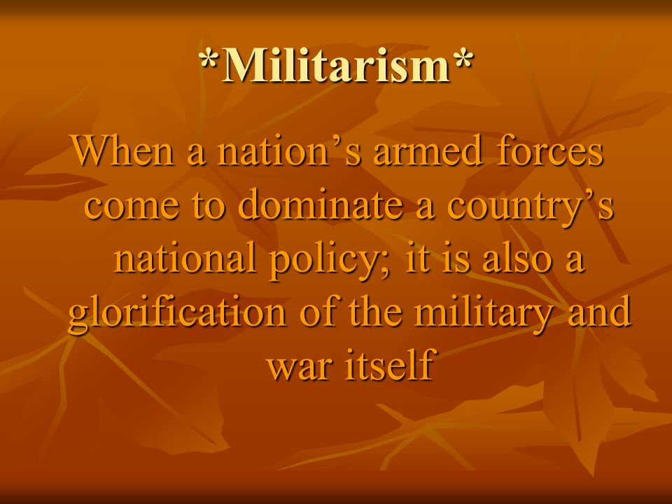 *Militarism* When a nation's armed forces come to dominate a country's national policy; it is also a glorification of the military and war itself.