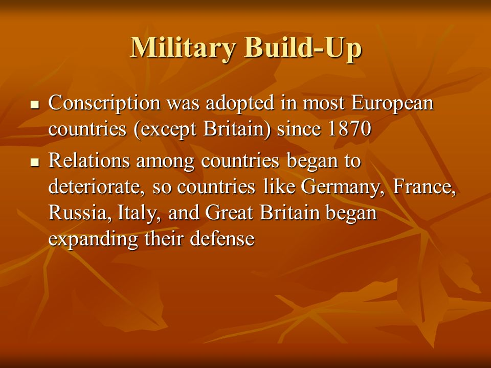 Military Build-Up Conscription was adopted in most European countries (except Britain) since 1870.