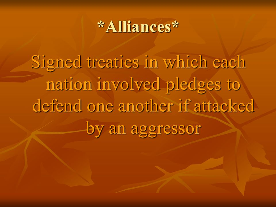 *Alliances* Signed treaties in which each nation involved pledges to defend one another if attacked by an aggressor.