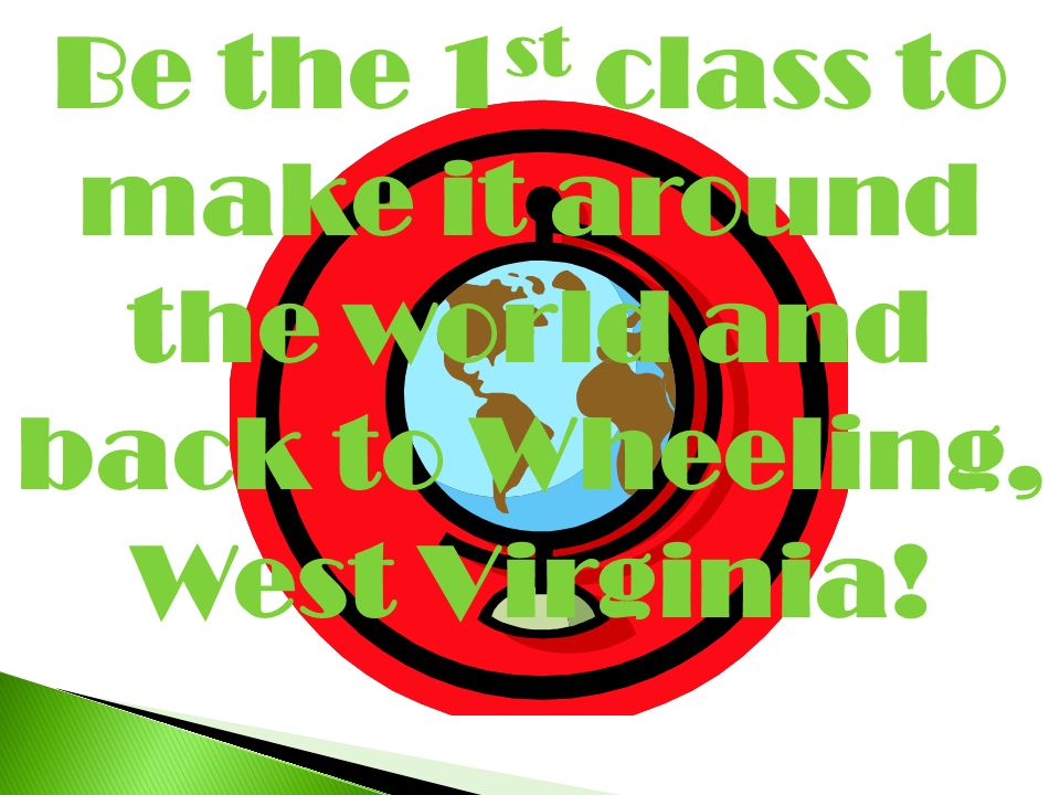 Be the 1st class to make it around the world and back to Wheeling, West Virginia!