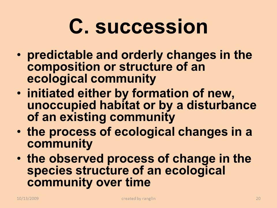 C. succession predictable and orderly changes in the composition or structure of an ecological community.