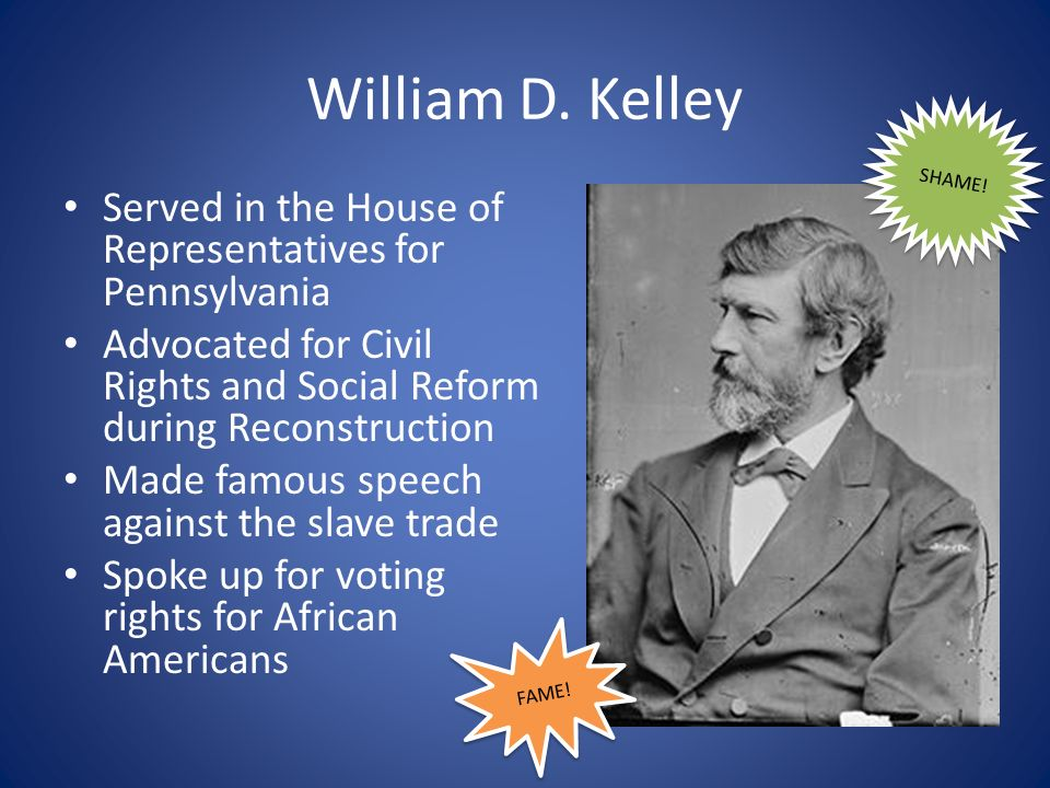 William D. Kelley SHAME! Served in the House of Representatives for Pennsylvania.