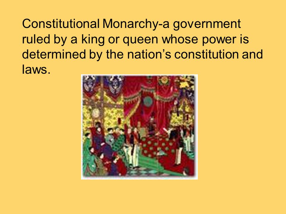 Constitutional Monarchy-a government ruled by a king or queen whose power is determined by the nation's constitution and laws.