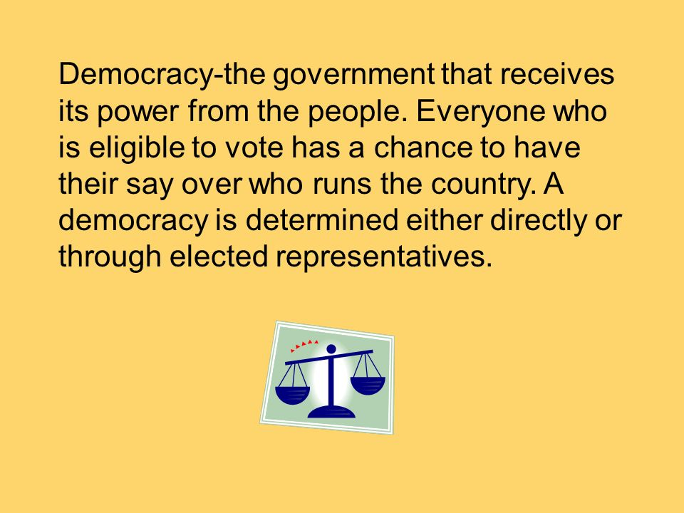 Democracy-the government that receives its power from the people