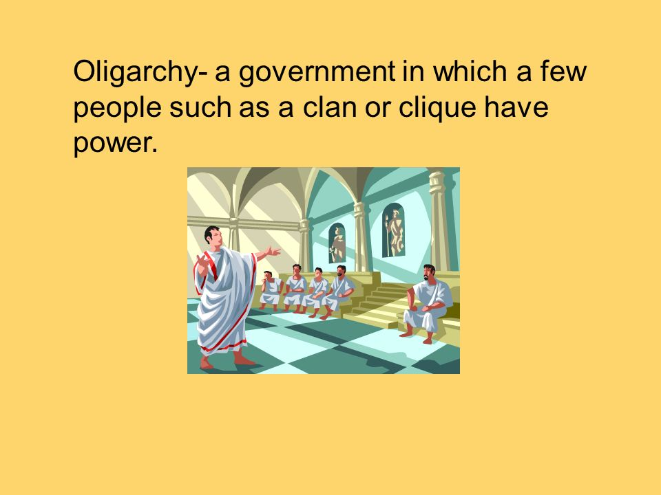 Oligarchy- a government in which a few people such as a clan or clique have power.