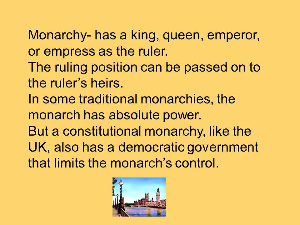Monarchy- has a king, queen, emperor, or empress as the ruler.