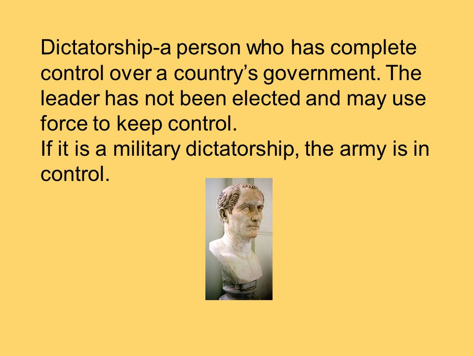 Dictatorship-a person who has complete control over a country's government. The leader has not been elected and may use force to keep control.