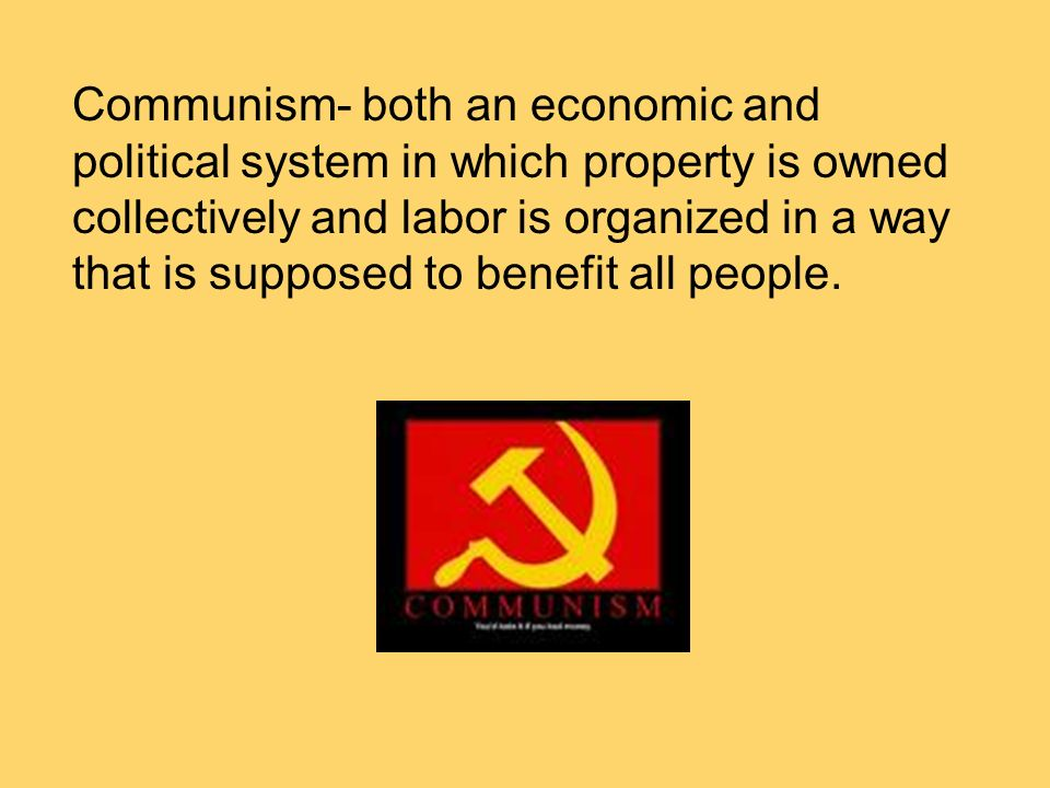 Communism- both an economic and political system in which property is owned collectively and labor is organized in a way that is supposed to benefit all people.