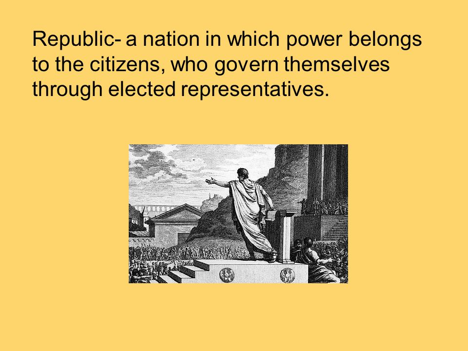 Republic- a nation in which power belongs to the citizens, who govern themselves through elected representatives.