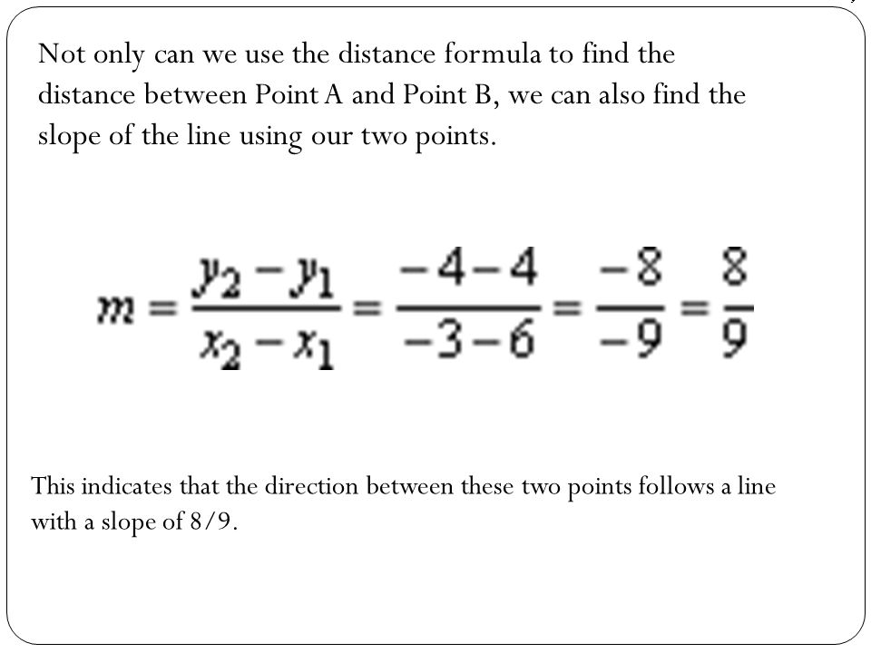 Not only can we use the distance formula to find the distance between Point A and Point B, we can also find the slope of the line using our two points.