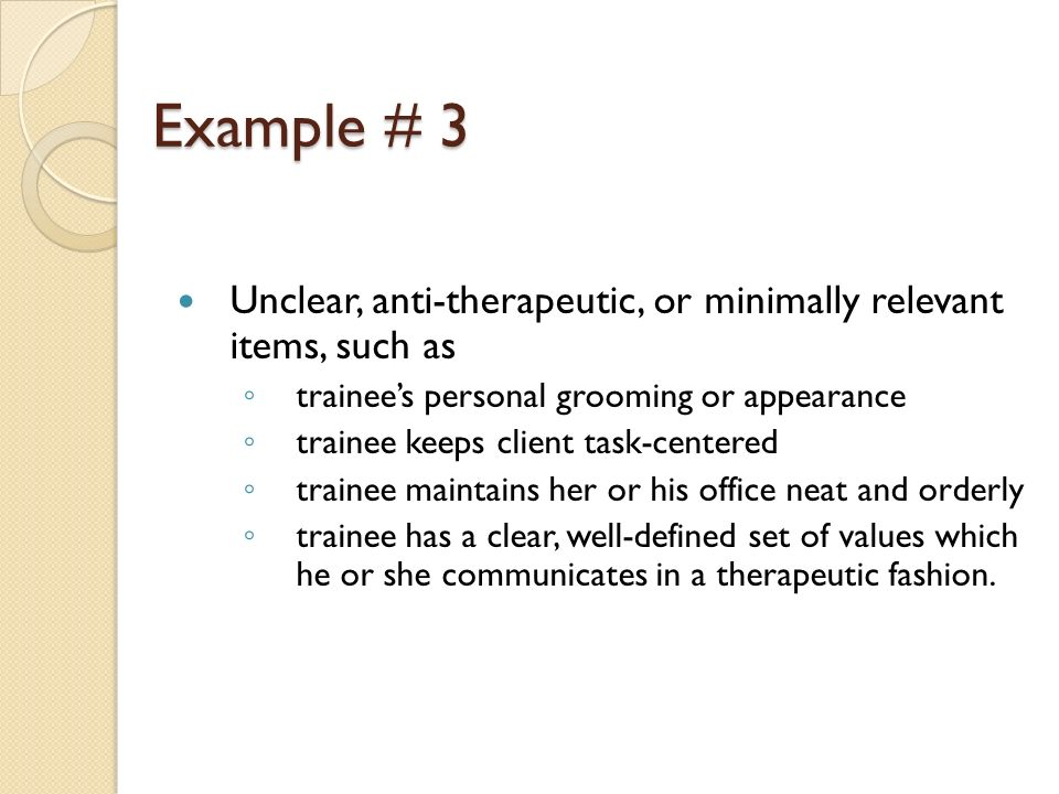 Example # 3 Unclear, anti-therapeutic, or minimally relevant items, such as. trainee's personal grooming or appearance.
