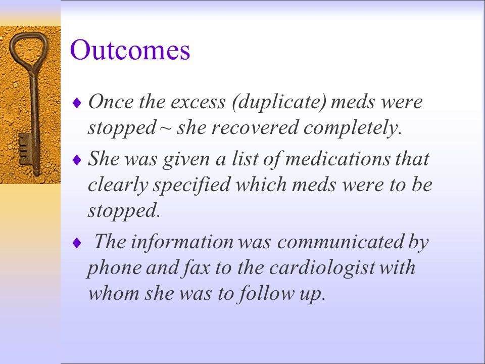 Outcomes Once the excess (duplicate) meds were stopped ~ she recovered completely.