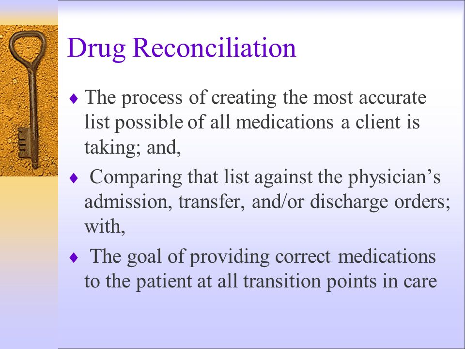 Drug Reconciliation The process of creating the most accurate list possible of all medications a client is taking; and,