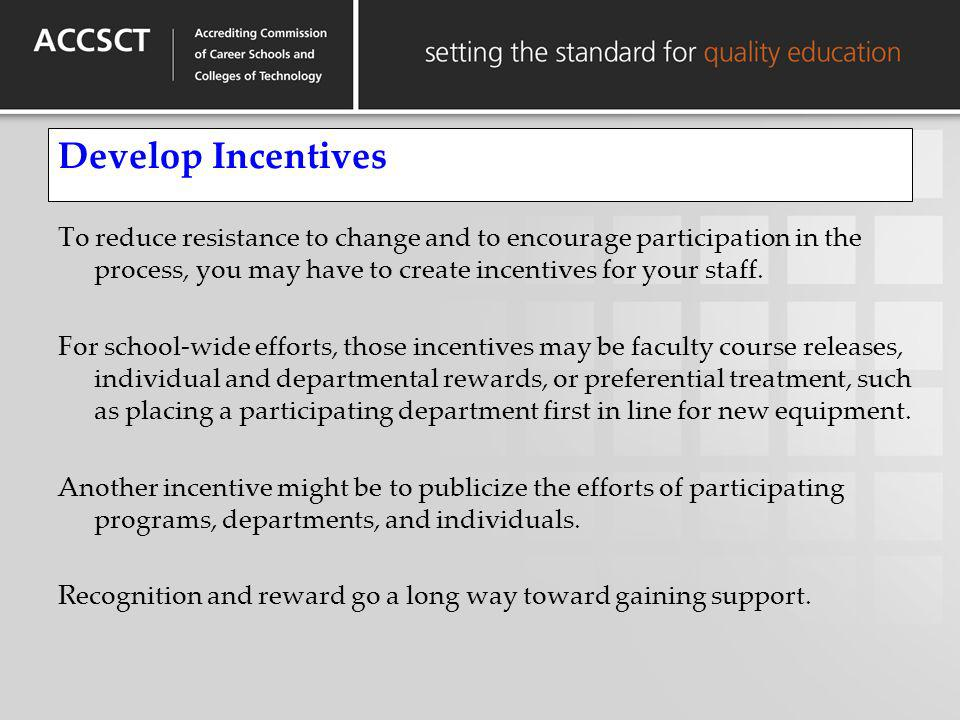 Develop Incentives To reduce resistance to change and to encourage participation in the process, you may have to create incentives for your staff.
