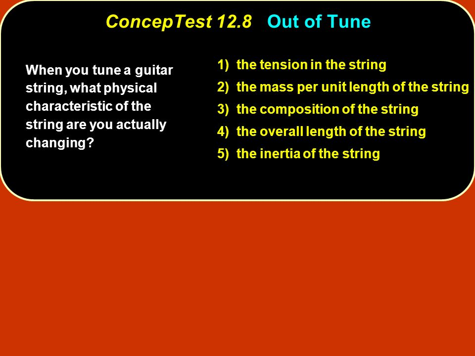 ConcepTest 12.8 Out of Tune 1) the tension in the string