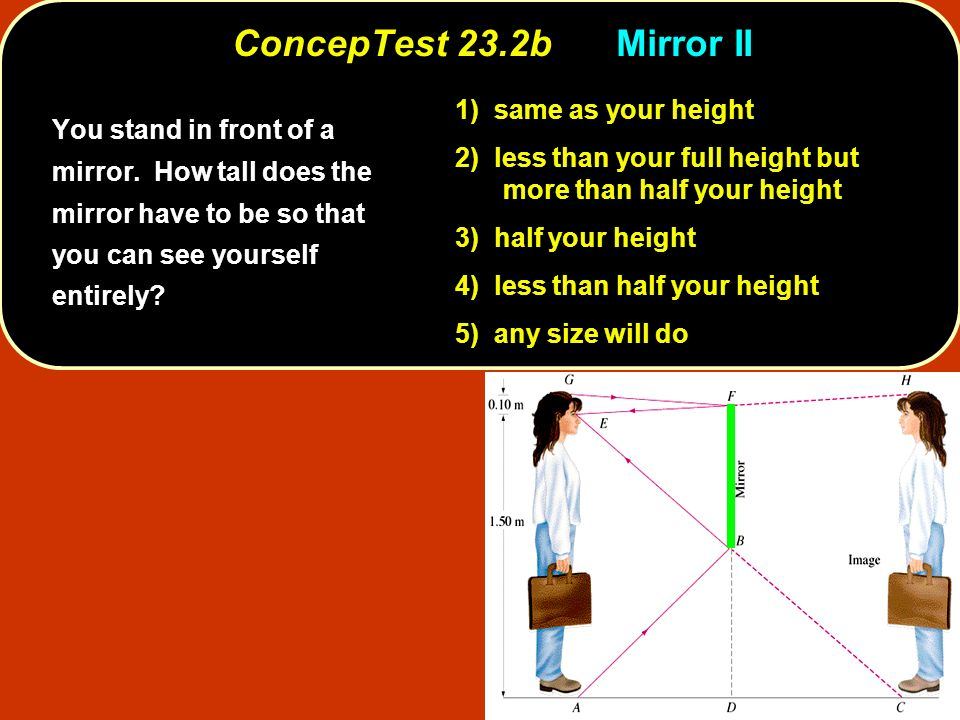 ConcepTest 23.2b Mirror II 1) same as your height. 2) less than your full height but more than half your height.