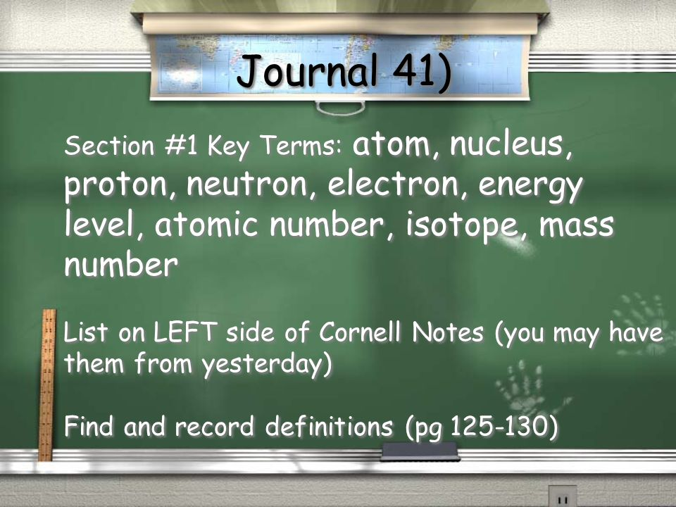 Journal 41) Section #1 Key Terms: atom, nucleus, proton, neutron, electron, energy level, atomic number, isotope, mass number.