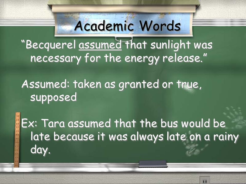 Academic Words Becquerel assumed that sunlight was necessary for the energy release. Assumed: taken as granted or true, supposed.