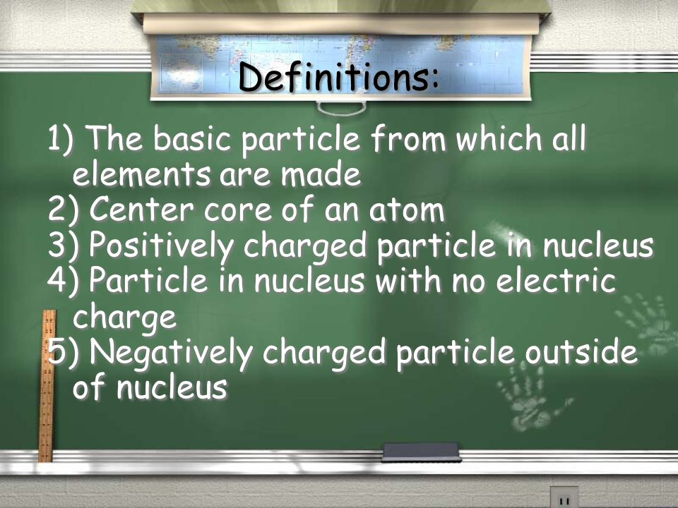 Definitions: 1) The basic particle from which all elements are made