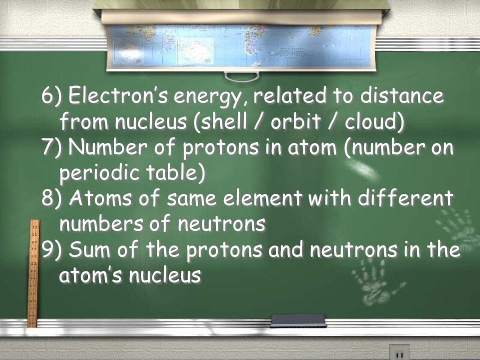 6) Electron's energy, related to distance from nucleus (shell / orbit / cloud)