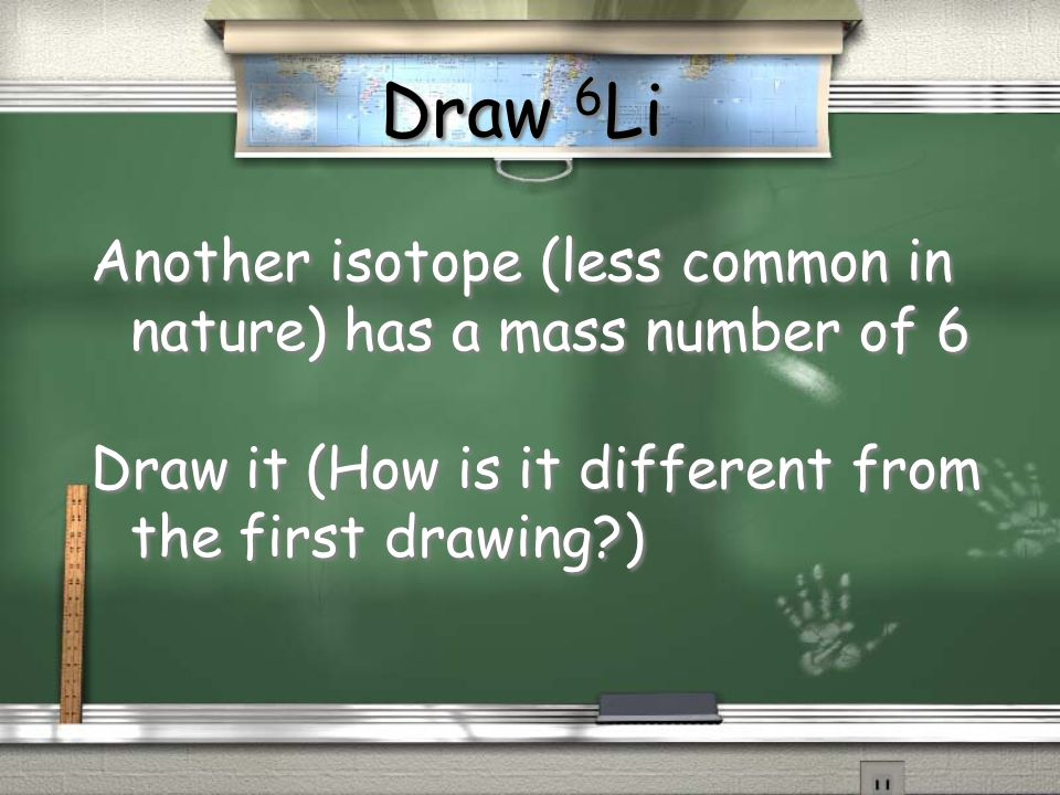 Draw 6Li Another isotope (less common in nature) has a mass number of 6.