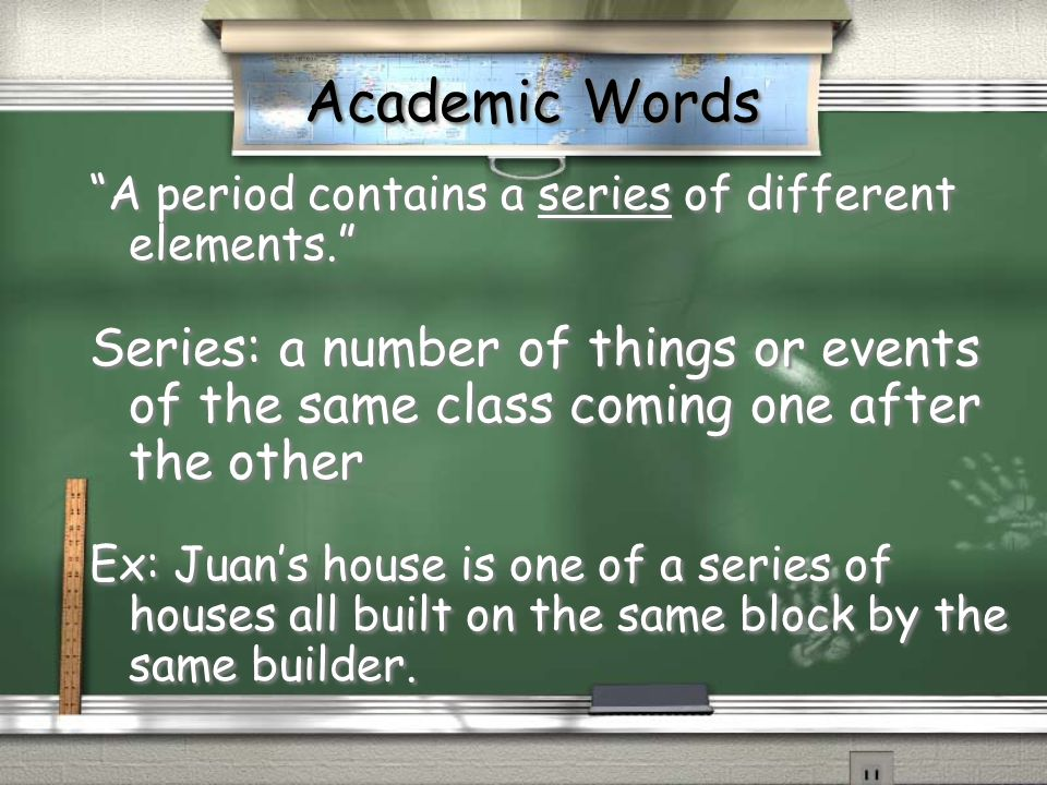Academic Words A period contains a series of different elements. Series: a number of things or events of the same class coming one after the other.
