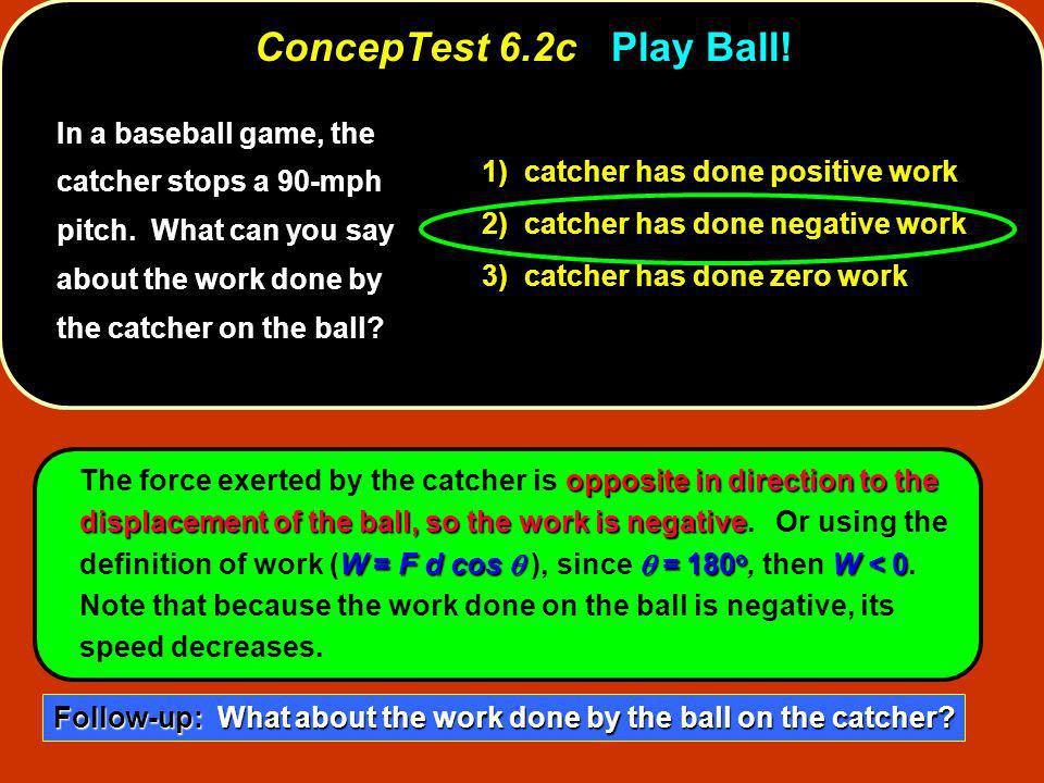 ConcepTest 6.2c Play Ball! In a baseball game, the catcher stops a 90-mph pitch. What can you say about the work done by the catcher on the ball