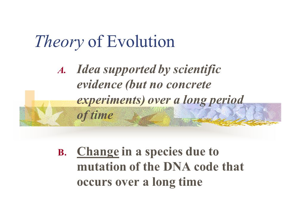 Theory of Evolution Idea supported by scientific evidence (but no concrete experiments) over a long period of time.
