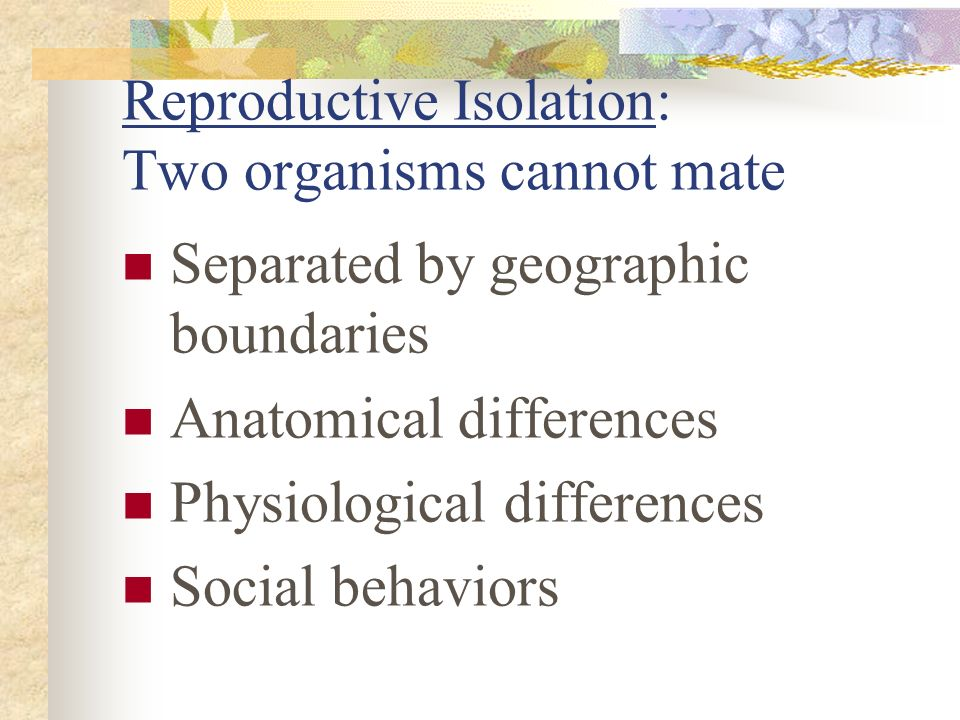 Reproductive Isolation: Two organisms cannot mate