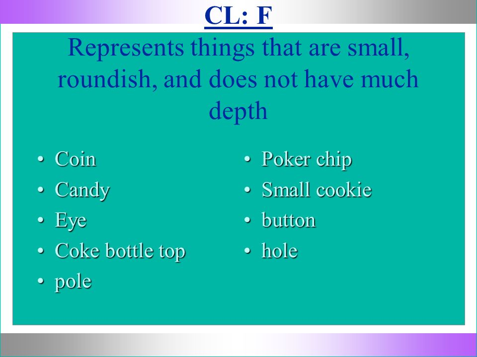 CL: F Represents things that are small, roundish, and does not have much depth