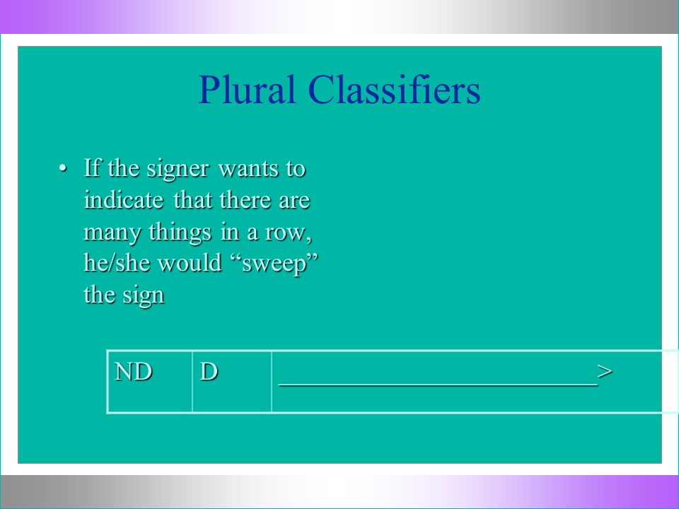 Plural Classifiers If the signer wants to indicate that there are many things in a row, he/she would sweep the sign.