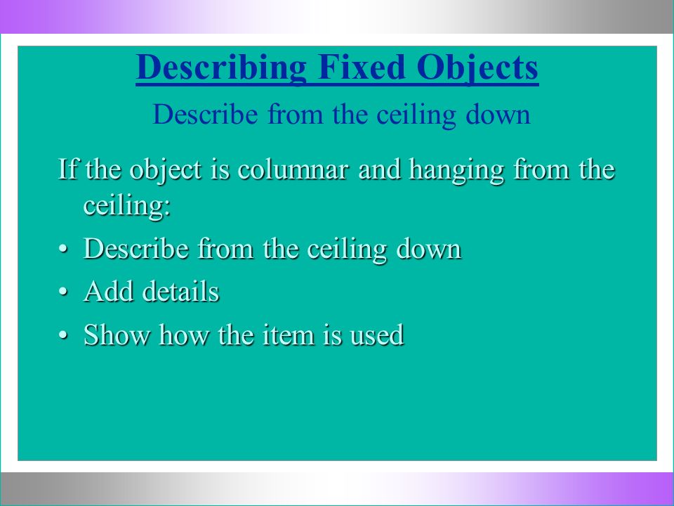 Describing Fixed Objects Describe from the ceiling down