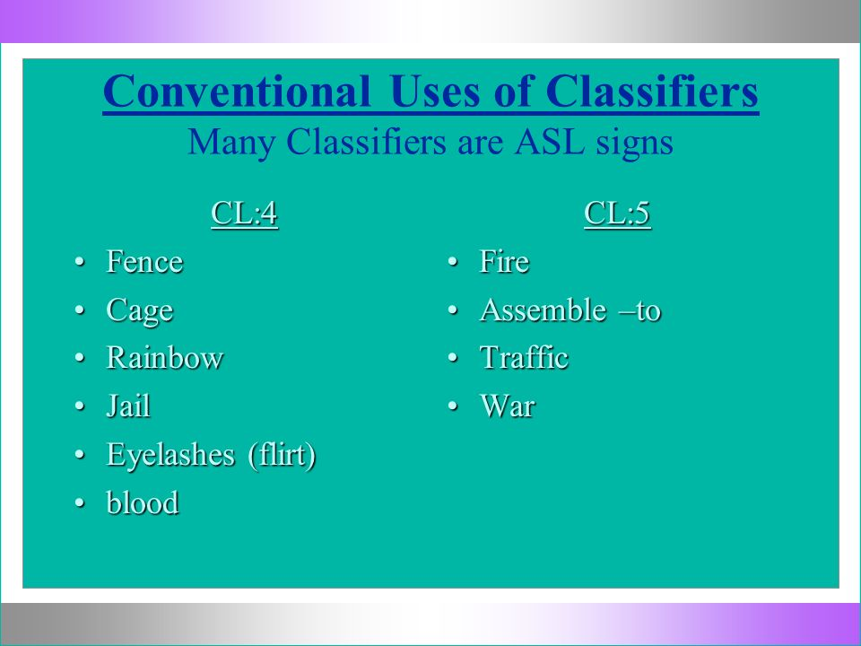 Conventional Uses of Classifiers Many Classifiers are ASL signs