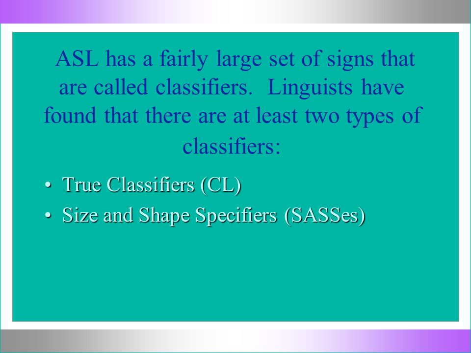 ASL has a fairly large set of signs that are called classifiers