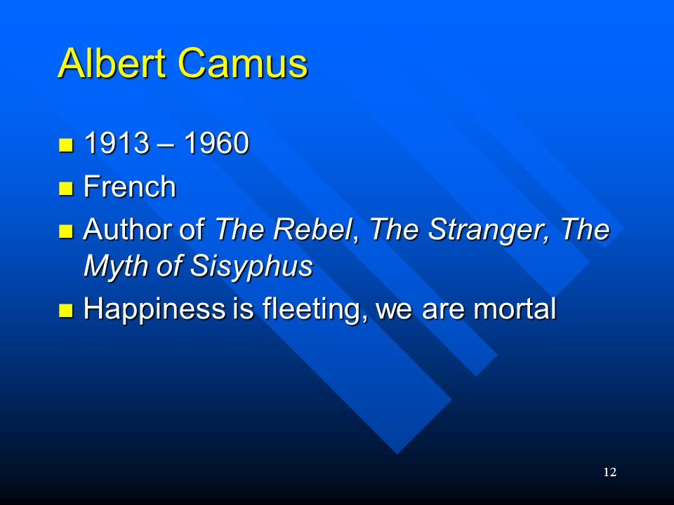 Albert Camus 1913 – 1960. French. Author of The Rebel, The Stranger, The Myth of Sisyphus.