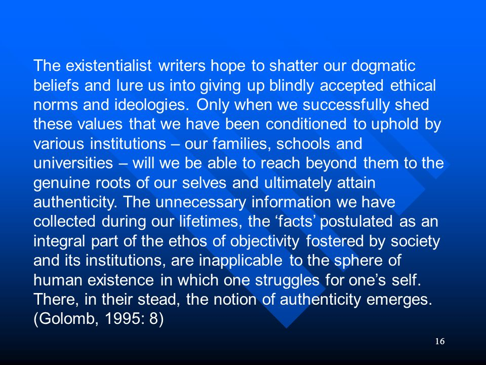 The existentialist writers hope to shatter our dogmatic beliefs and lure us into giving up blindly accepted ethical norms and ideologies.